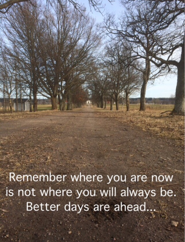 Remember where you are now is not where you will always be. Better days are ahead...